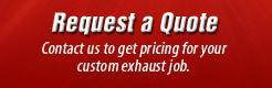 Request a Quote: Contact us to get pricing for your custom exhaust job.