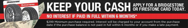 Keep your cash, apply Bridgestone or Firestone card today. No Interest If Paid In Full Within 6 months* $299 Minimum purchase required. Interest will be charged to your account from the purchase date if the purchase balance is not paid in full within 6 months or if you make a late payment.