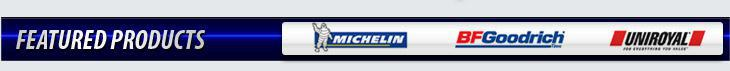 We proudly offer products from Michelin®, BFGoodrich®, and Uniroyal®.