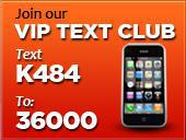 Join our VIP Text Club. Text K484 To: 36000