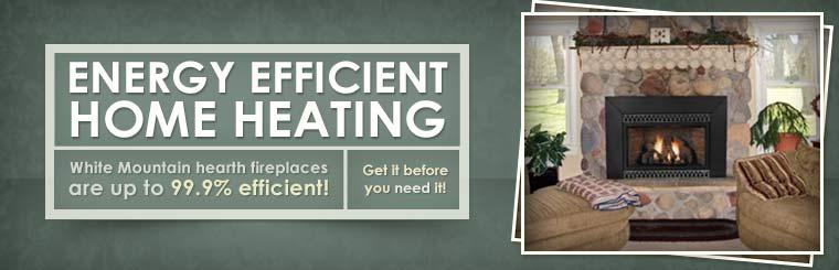 Energy Efficient Home Heating: White Mountain hearth fireplaces are up to 99.9% efficient! Get it before you need it!