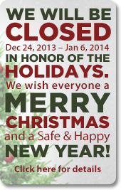 We will be closed Dec 24, 2013 - Jan 6, 2014 in honor of the holidays. We wish everyone a merry Christmas and a safe and happy New Year! Click here for details.