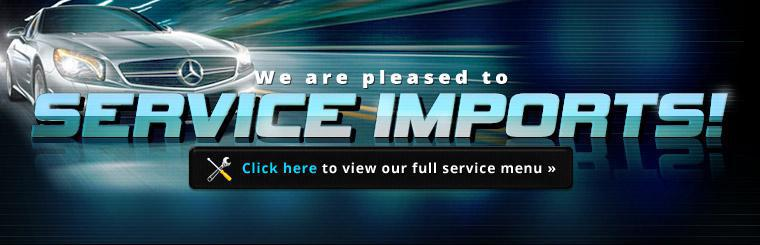 We are pleased to service imports! Click here to view our full service menu.