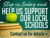 Stop in today and help us support our local schools! Contact us for details.