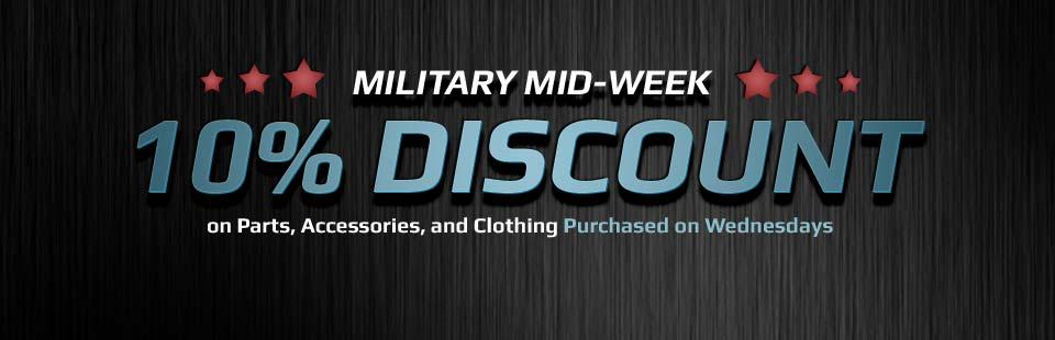 Military Mid-Week 10% Discount on Parts, Accessories, and Clothing Purchased on Wednesdays: Click here for details.