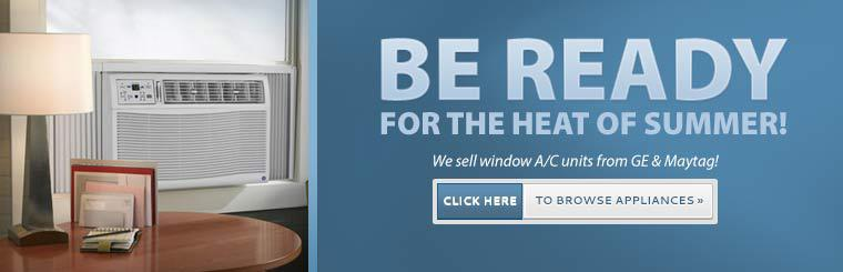 Be ready for the heat of summer! We sell window A/C units from GE and Maytag! Click here to browse appliances.