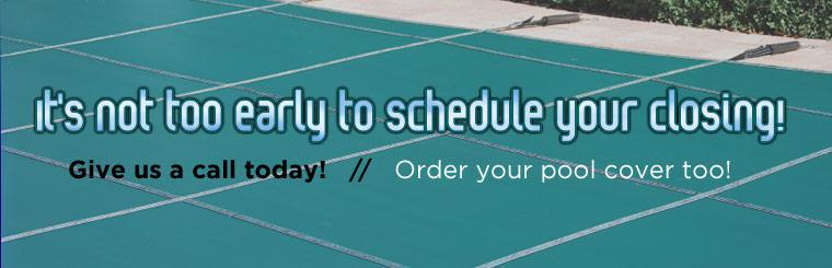 It's not too early to schedule your closing! Give us a call today! Order your pool cover too!