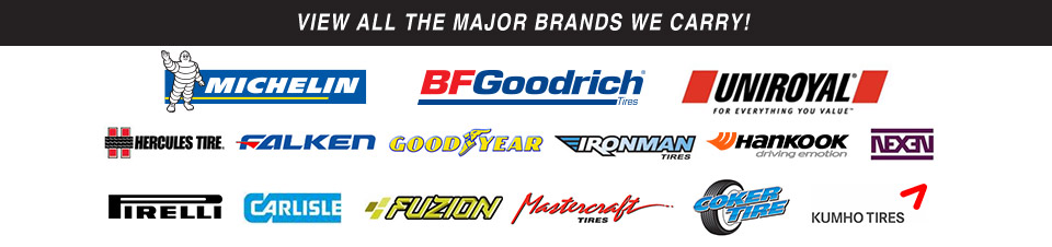 View all the major brands we carry! We carry products from Michelin®, BFGoodrich®, Uniroyal®, Hercules, Falken, Goodyear, Iron Man, Hankook, Nexen, Pirelli, Carlisle, Fuzion, Mastercraft, Coker Tire, and Kumho.