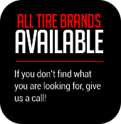 All Tire Brands Available. If you don't find what you are looking for, give us a call!