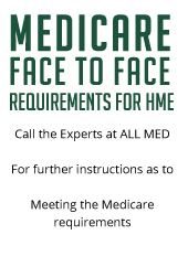 Medicare Face to Face Requirements for HME. Call the experts at ALL MED for further instructions as to meeting the Medicare requirements.