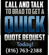 Call and talk to Brad to get a quick quote request today! (816) 763-2388