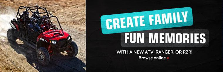 Create family fun memories with a new ATV, Ranger, or RZR! Click here to browse models online.