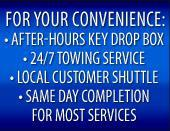 For Your Convenience: After-Hours Key Drop Box, 24/7 Towing Service, Local Customer Shuttle, Loaner Cars Available, and Same Day Completion for Most Services.