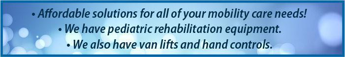 Affordable solutions for all of your mobility care needs! We have pediatric rehabilitation equipment. We also have van lifts and hand controls.
