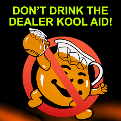DON'T DRINK THE DEALER KOOL AID!