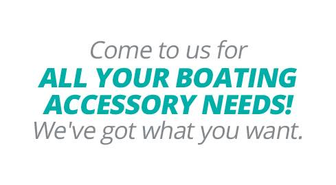 Come to us for all your boating accessory needs! We've got what you want.