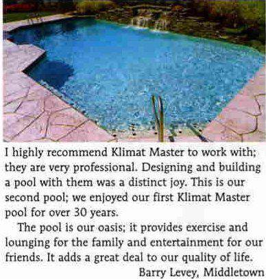 'I highly reccommed Kilmat Master to work with; they are very professional. Designing and building a pool with them was a distinct joy. This is our second pool; we enjoyed our first Klimat Master pool for over 30 years. The pool is our oasis; it provides exercise and lounging for the family and entertainment for our friends. It adds a great deal to our quality of life.' -Barry Levey, Middletown