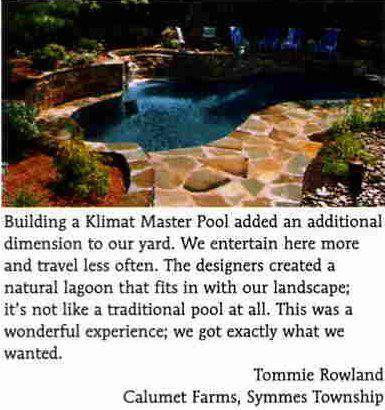 'Building a Klimat Master Pool added an additional dimension to our yard. We entertain here more and travel less often. Teh Designers created a natural lagoon that fits in with our landscape; it's not like a traditional pool at all. This was a wonderful experience; we got exactly what we wanted.' -Tommie Rowland, Calumet Farms, Symmes Township