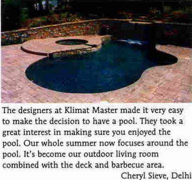 'The designers at Klimat Master made it very easy to make the decision to have a pool. They took a great interest in making sure you enjoyed the pool. Our whole summer now focuses around the pool. It's become our outdoor living room combined with the deck and barbecue area.' -Cheryl Sieve, Delhi