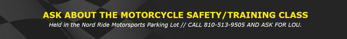 ASK ABOUT THE MOTORCYCLE SAFETY/TRAINING  CLASS HELD IN THE NORD RIDE MOTORSPORTS PARKING LOT.   CALL 810-513-9505 AND ASK FOR LOU.