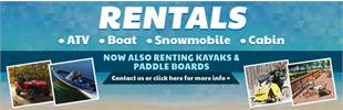 We offer ATV, boat, snowmobile, cabin, kayak, and paddle board rentals! Click here for details.