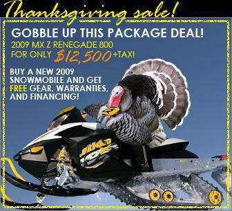 Thanksgiving sale! Gobble up this package deal! 2009 MX Z Renegade 800 for only $12,500 plus tax. Buy a new 2009 snowmobile and get free gear, warranties, and financing!