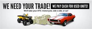 We need your trade! We pay cash for used units! We'll take your ATV, motorcycle, side x side, or car! Contact us for details.