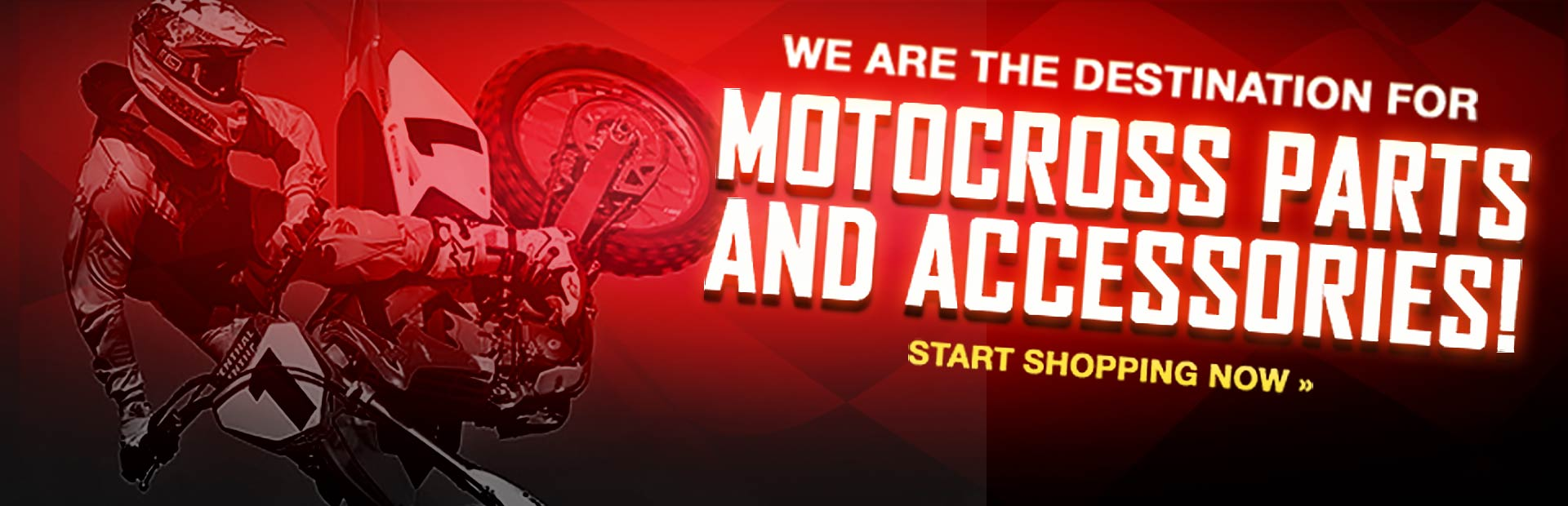 We are the destination for motocross parts and accessories. Click here to start shopping.