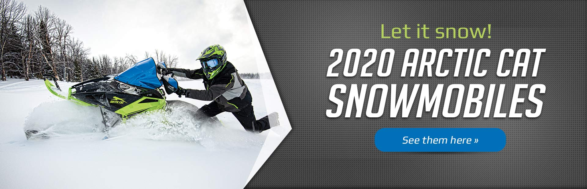 Let it snow! 2020 Arctic Cat Snowmobiles: Click here to view our models.