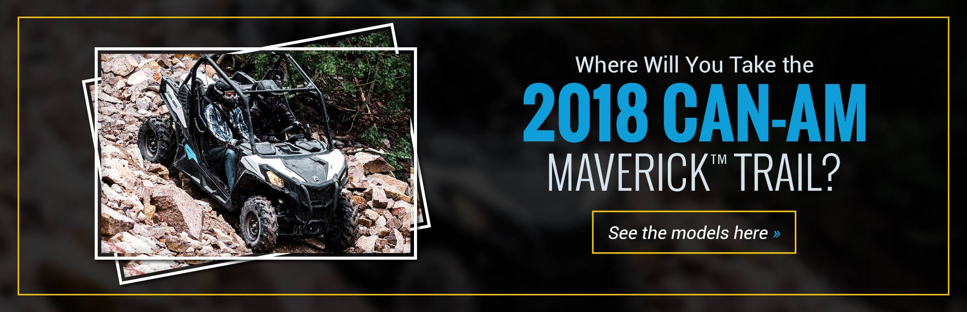 2018 Can-Am Maverick™ Trail: Click here to view the models.