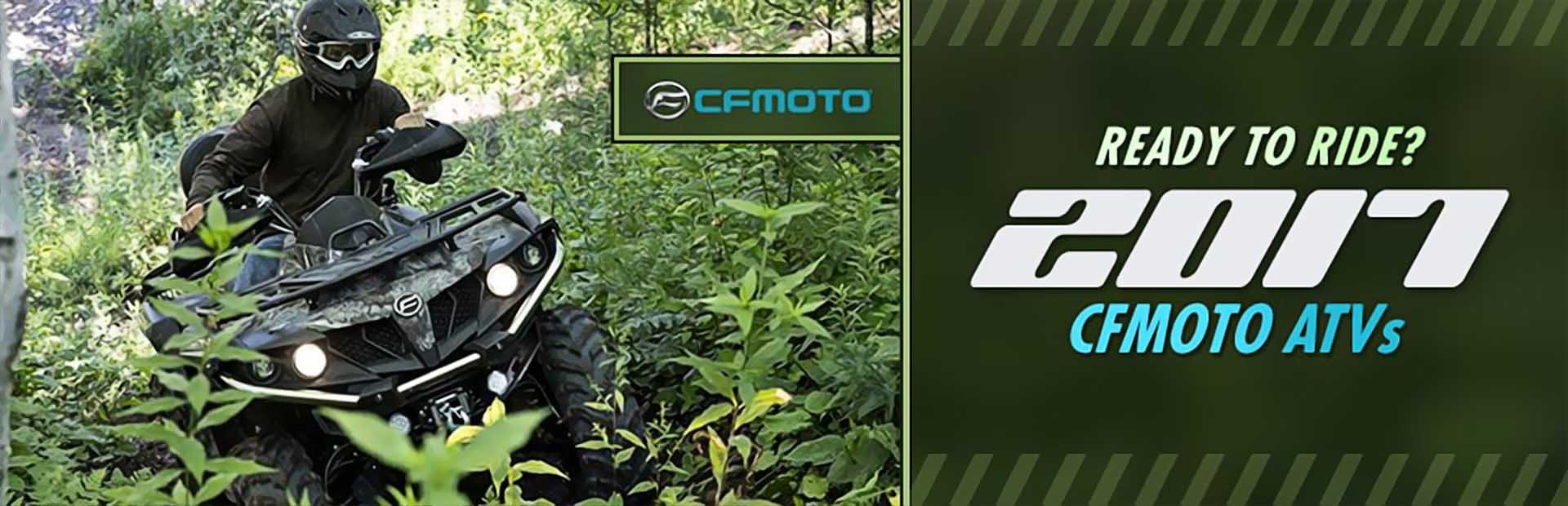 Ready to ride? Click here to view our 2017 CFMOTO ATVs.