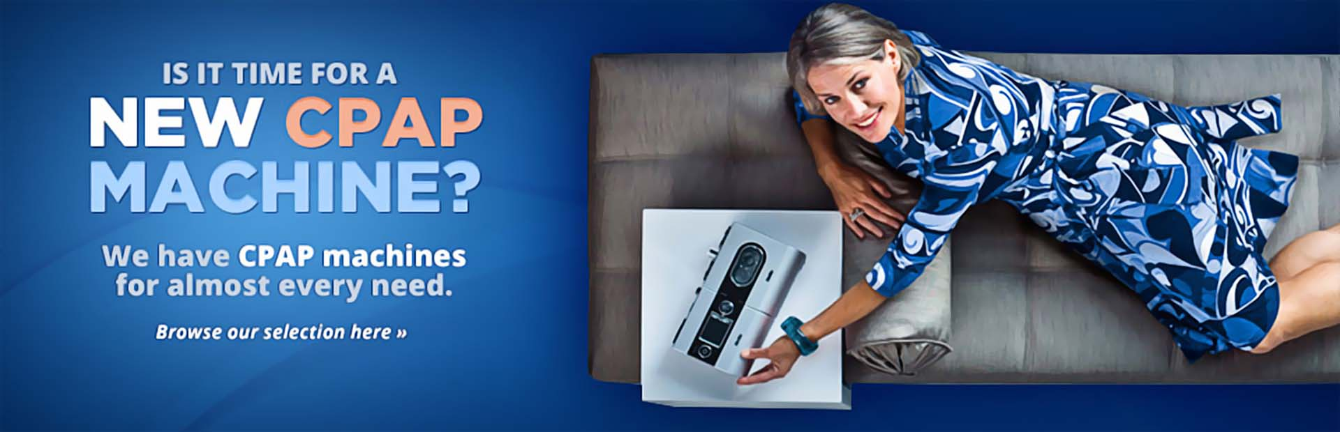 We have CPAP machines for almost every need. Click here to browse our selection.