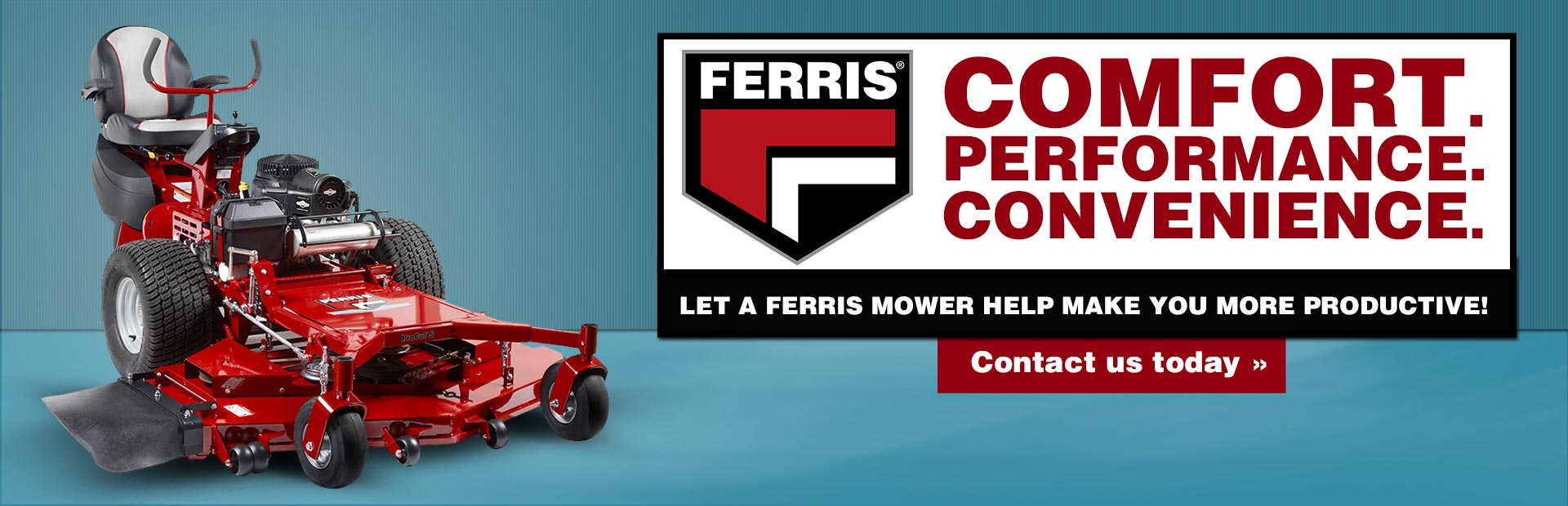 Ferris mowers offer comfort, performance, and convenience. Let a Ferris mower help make you more productive! Click here to browse online, then contact us with any questions you may have.