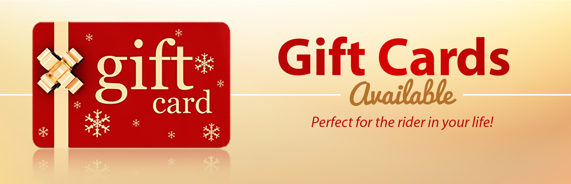 Gift cards are available! They are perfect for the rider in your life! Click here to contact us.