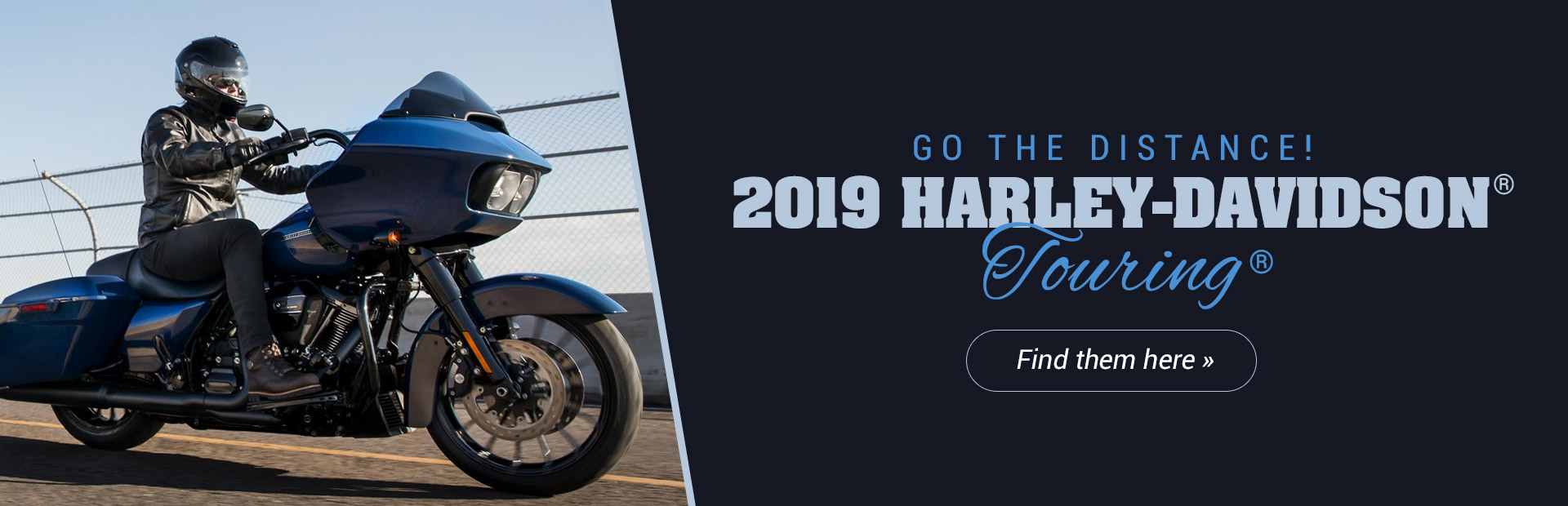 2019 Harley-Davidson® Touring®: Click here to view the models.