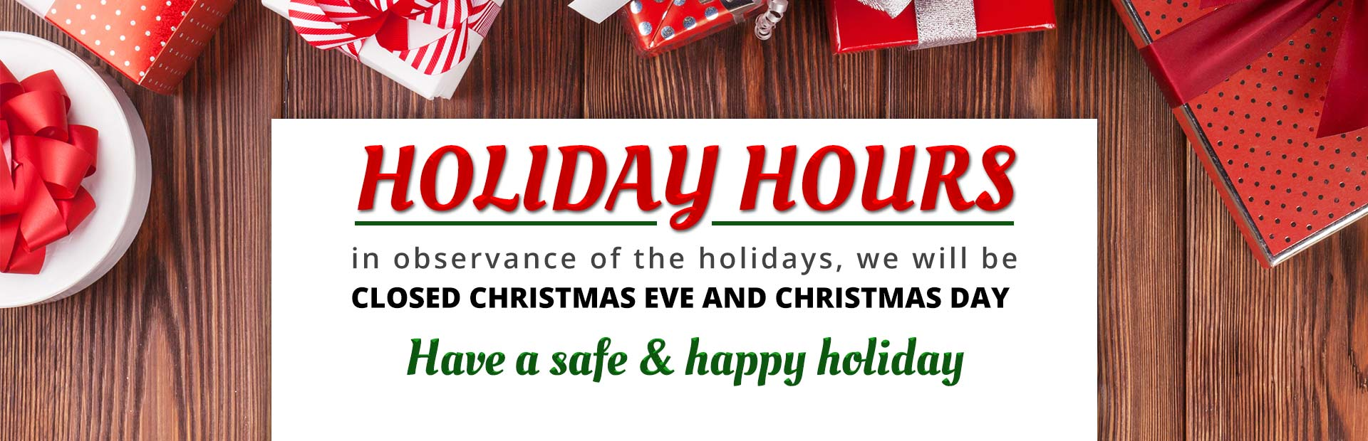 We will be closed Christmas Eve and Christmas Day.