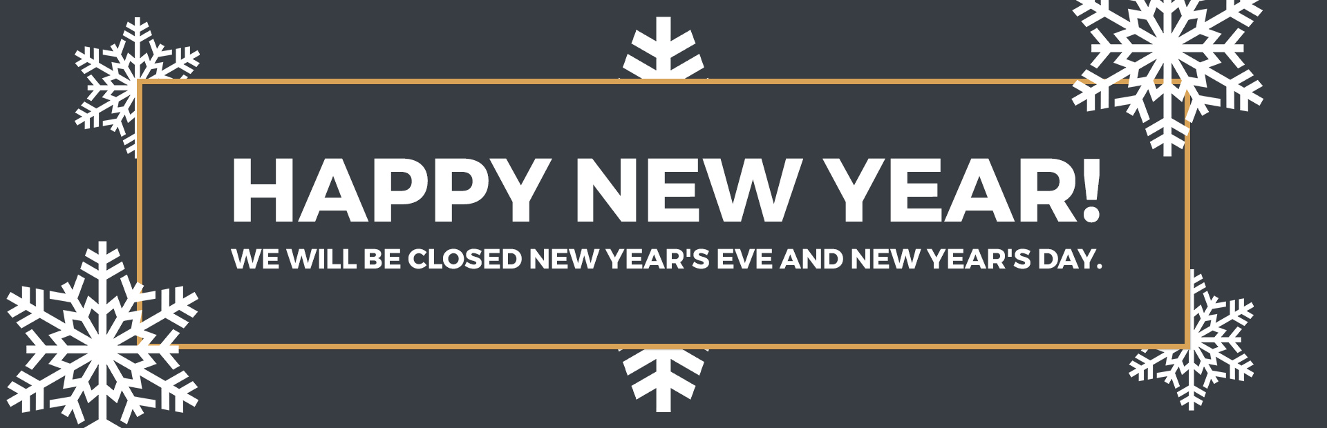 Happy New Year: We will be closed New Year's Eve and New Year's Day.