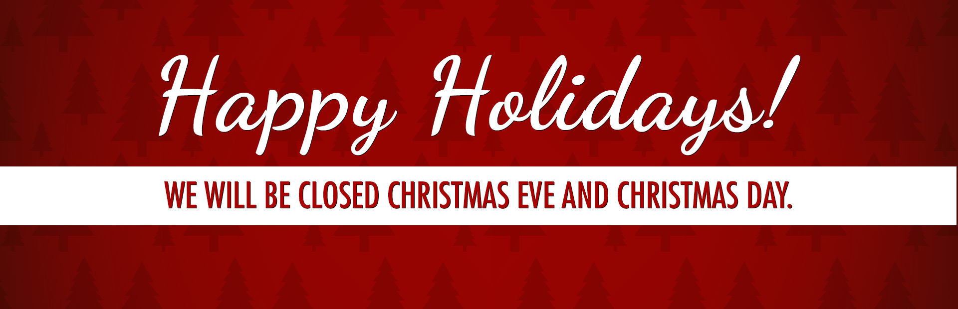 Happy Holidays: We will be closed Christmas Eve and Christmas Day.