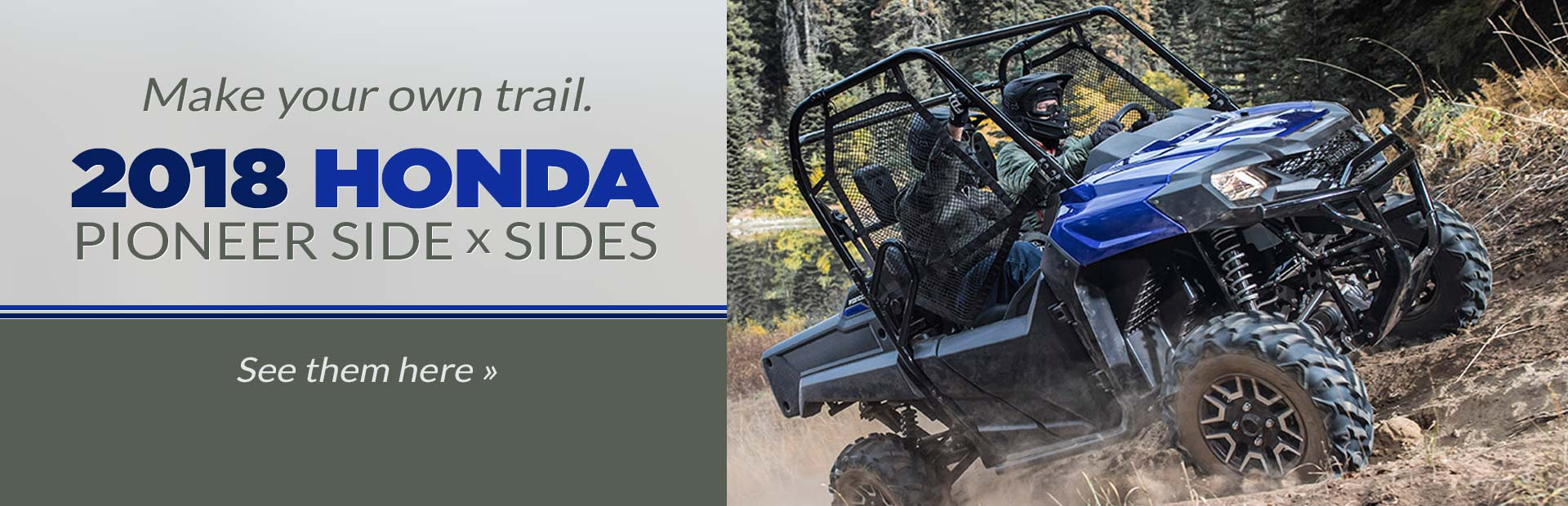 2018 Honda Pioneer Side x Sides: Click here to view the models.