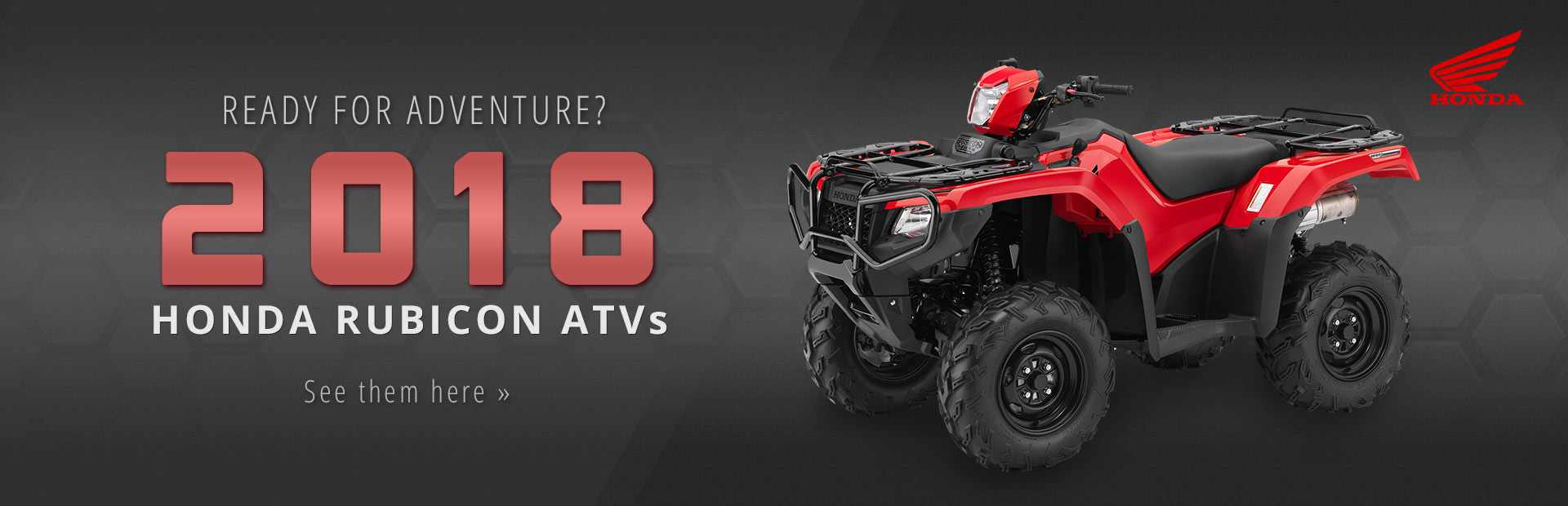 2018 Honda Rubicon ATVs: Click here to view the models.