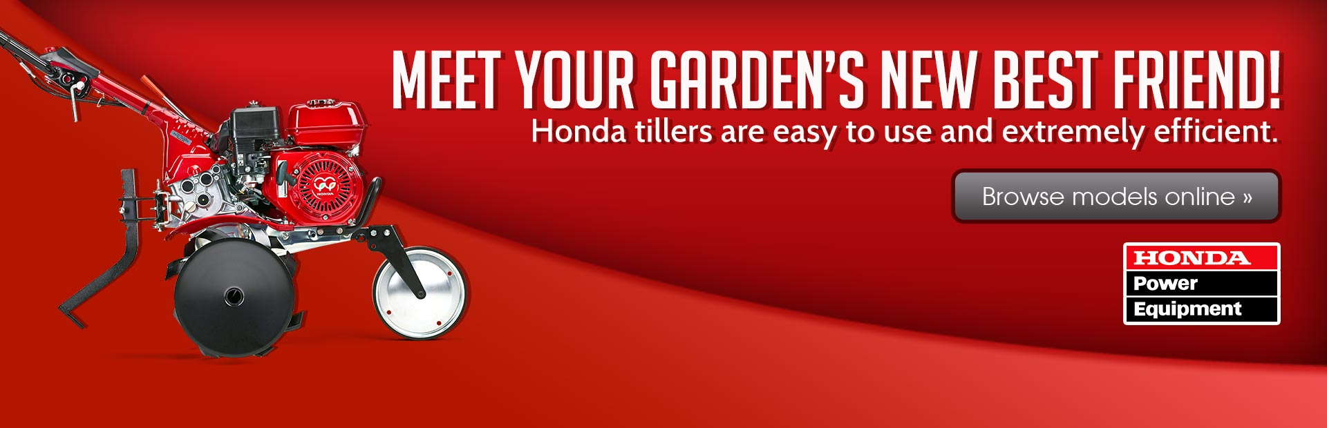 Meet your garden's new best friend! Honda tillers are easy to use and extremely efficient. Click here to browse the models.