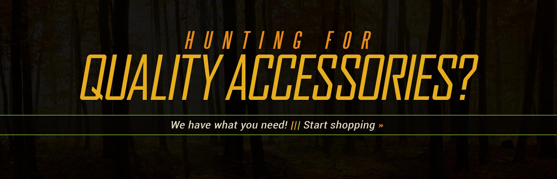 Hunting for quality accessories? We have what you need! Click here to shop online.
