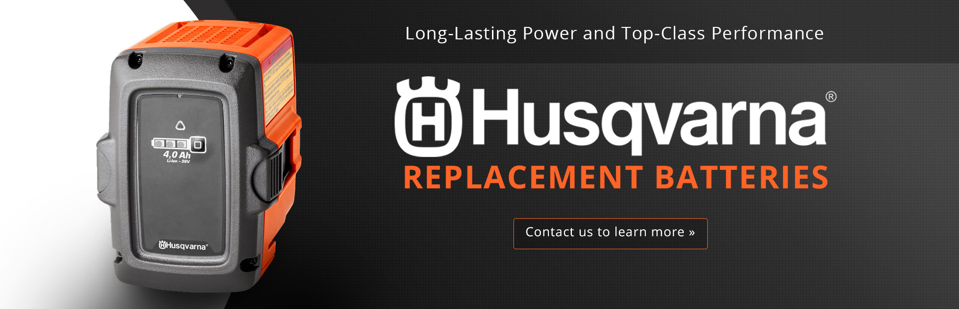Husqvarna Replacement Batteries: Contact us to learn more.