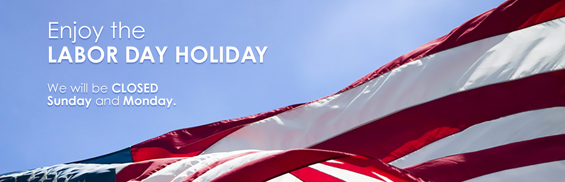 We will be closed Sunday and Monday on Labor Day weekend. Enjoy the holiday!