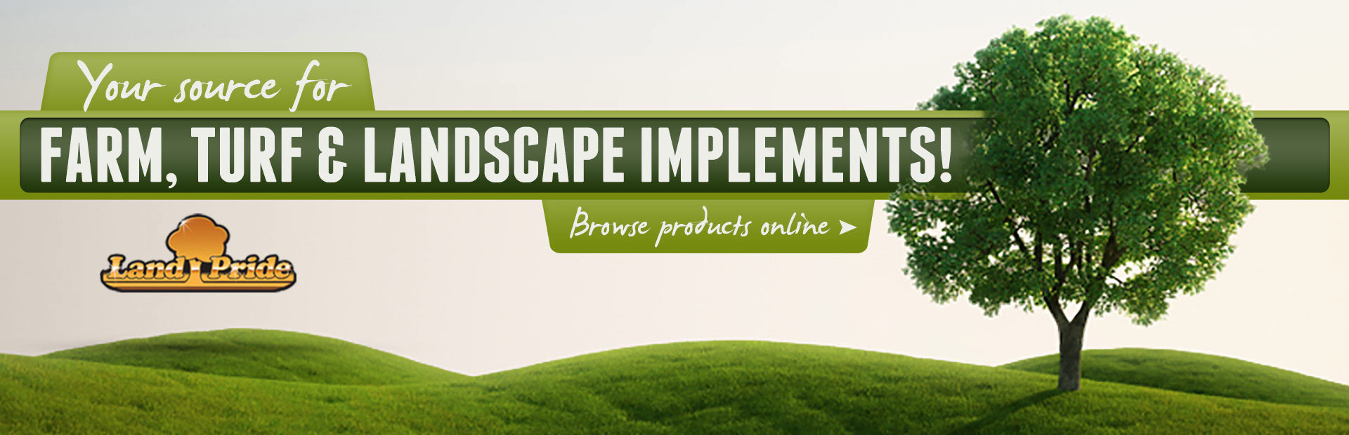 We are your source for farm, turf, and landscape implements! Click here to browse products online.