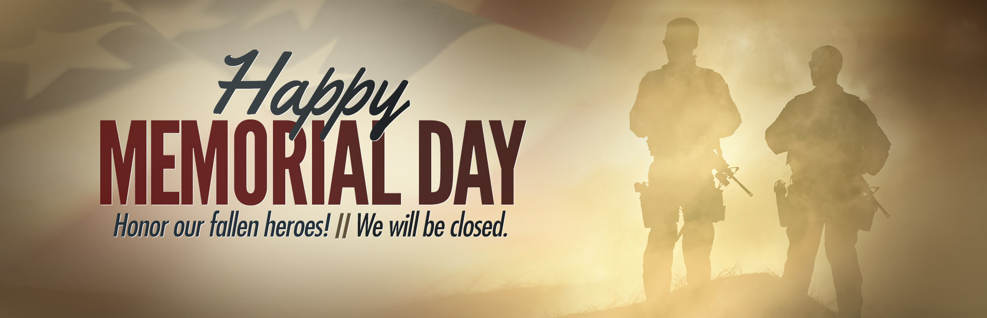 Happy Memorial Day! To honor our fallen heroes, we will be closed for the holiday.