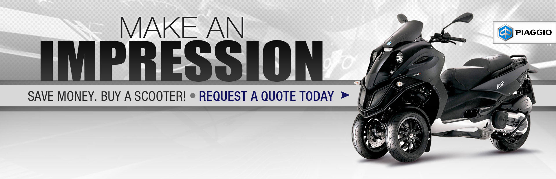 Make an impression on a Piaggio scooter. Save money. Buy a scooter! Request a quote today!