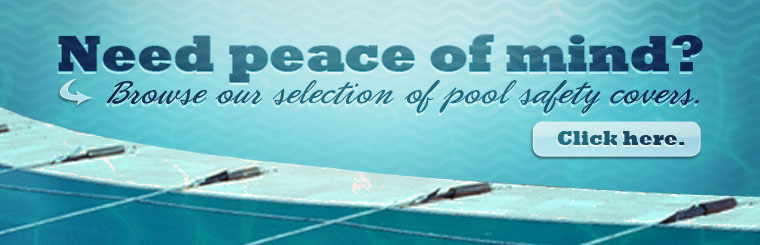 Need peace of mind? Click here to browse our selection of pool safety covers.