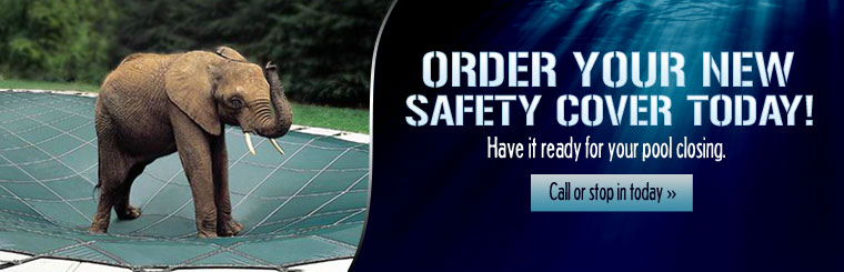 Order your new safety cover today and have it ready for your pool closing. Call or stop in today.