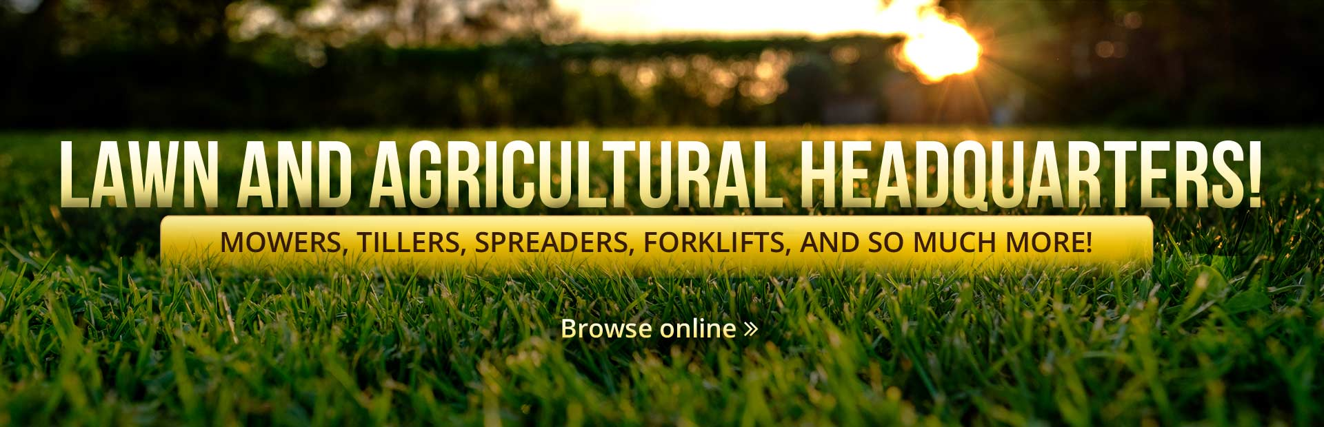 We are your lawn and agricultural headquarters! Click here to browse mowers, tillers, spreaders, forklifts, and more.